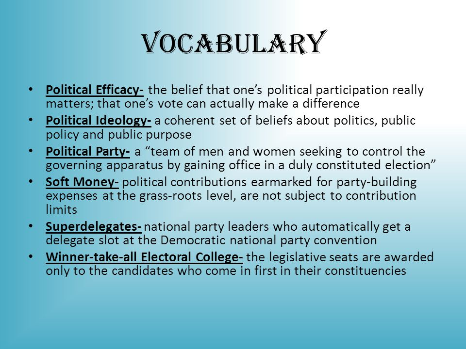 Vocabulary Political Efficacy- the belief that one's political participation really matters; that one's vote can actually make a difference.