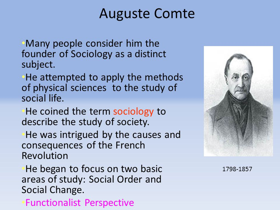 Auguste Comte Many people consider him the founder of Sociology as a distinct subject.