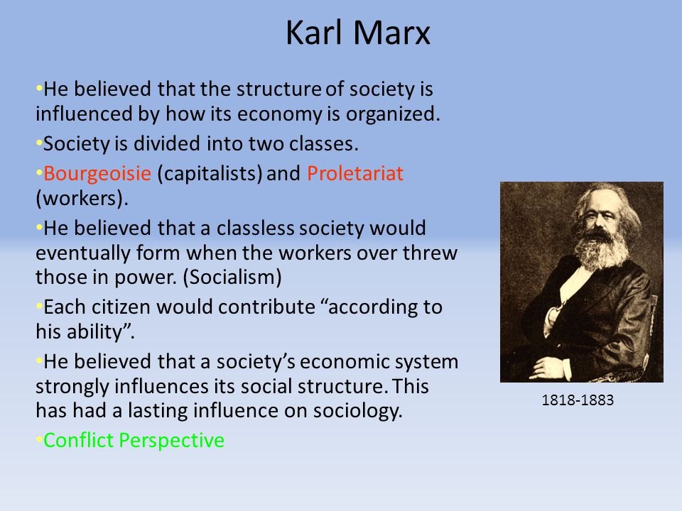 Karl Marx He believed that the structure of society is influenced by how its economy is organized. Society is divided into two classes.
