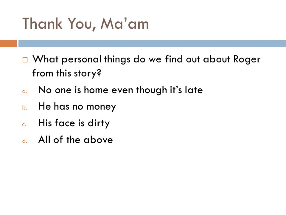 Thank You, Ma'am What personal things do we find out about Roger from this story No one is home even though it's late.