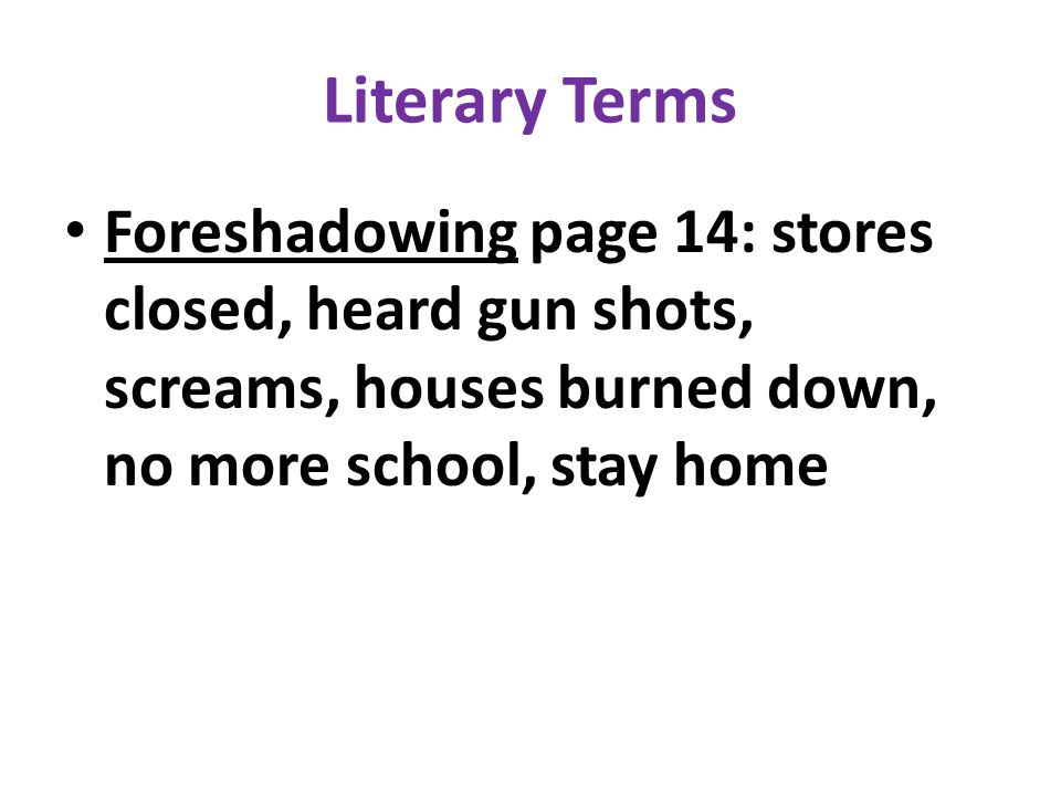 Literary Terms Foreshadowing page 14: stores closed, heard gun shots, screams, houses burned down, no more school, stay home.