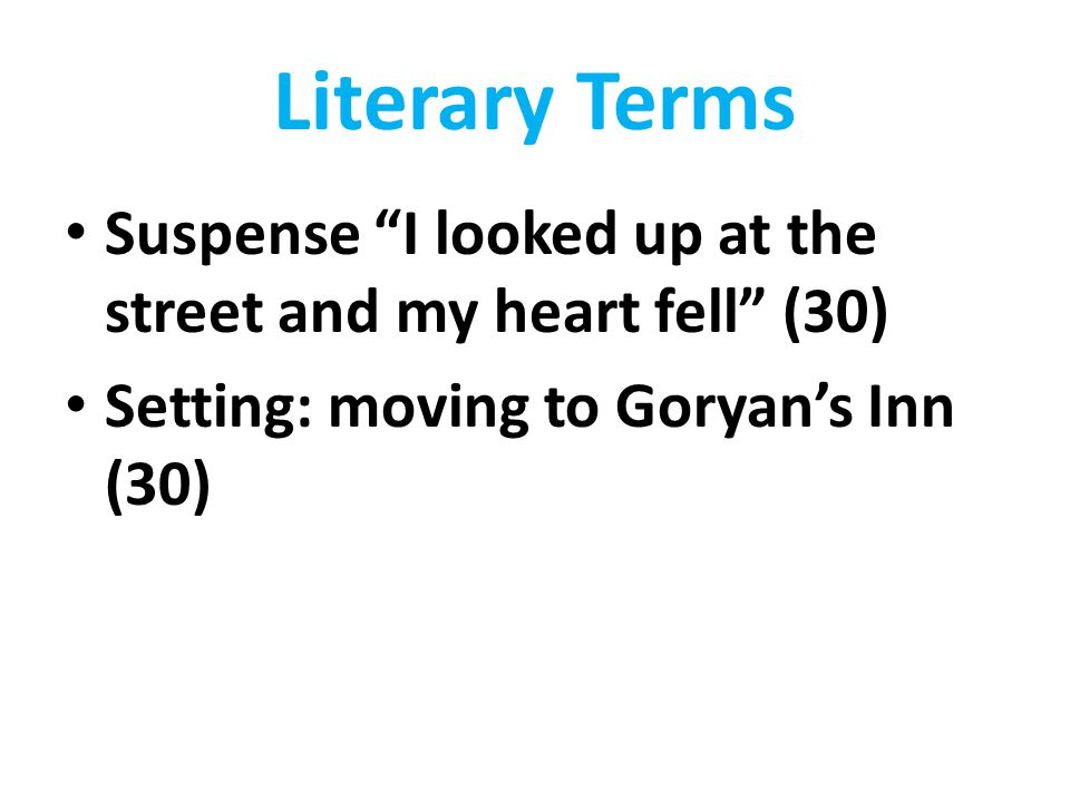 Literary Terms Suspense I looked up at the street and my heart fell (30) Setting: moving to Goryan's Inn (30)