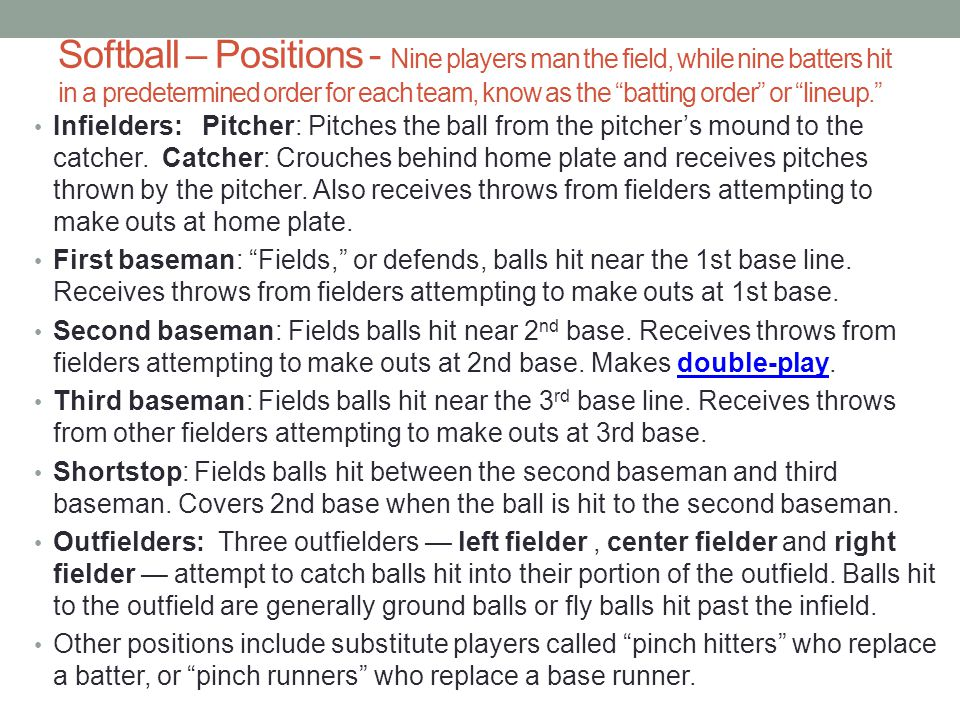 Softball – Positions - Nine players man the field, while nine batters hit in a predetermined order for each team, know as the batting order or lineup.