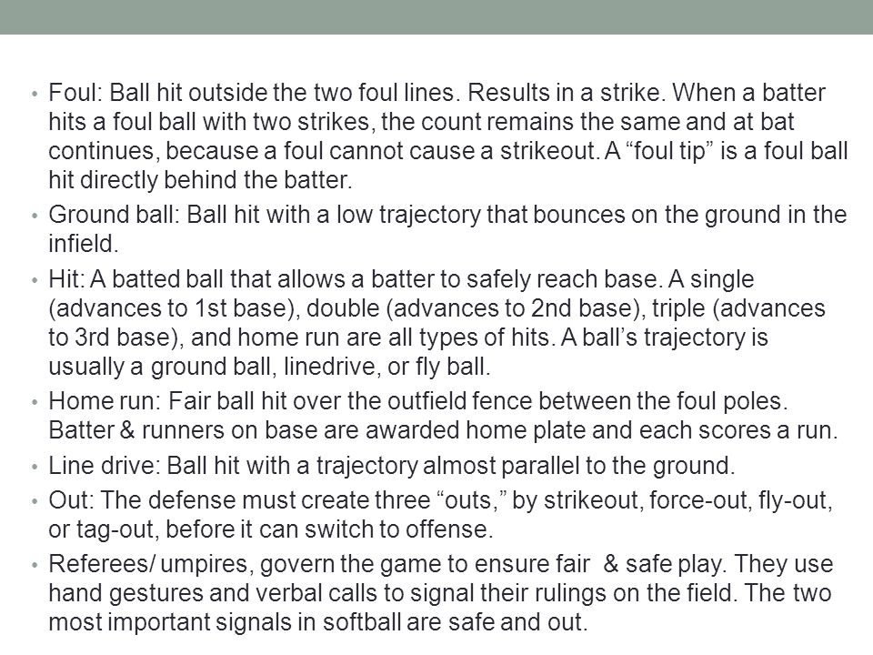 Foul: Ball hit outside the two foul lines. Results in a strike