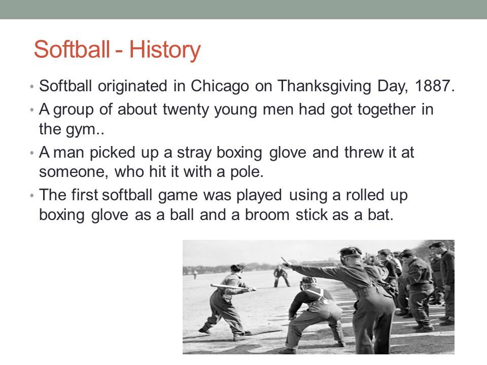 Softball - History Softball originated in Chicago on Thanksgiving Day, 1887. A group of about twenty young men had got together in the gym..