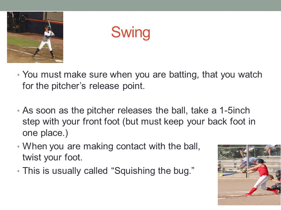 Swing You must make sure when you are batting, that you watch for the pitcher's release point.