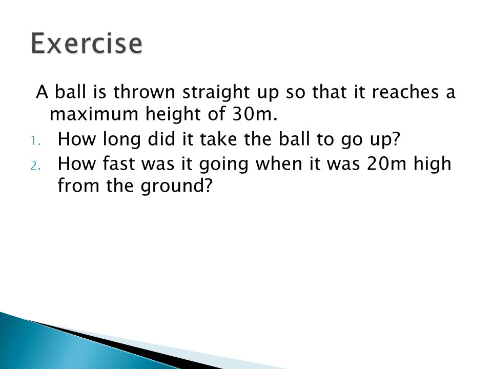 Exercise A ball is thrown straight up so that it reaches a maximum height of 30m. How long did it take the ball to go up
