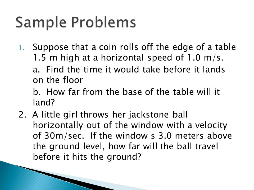 Sample Problems Suppose that a coin rolls off the edge of a table 1.5 m high at a horizontal speed of 1.0 m/s.