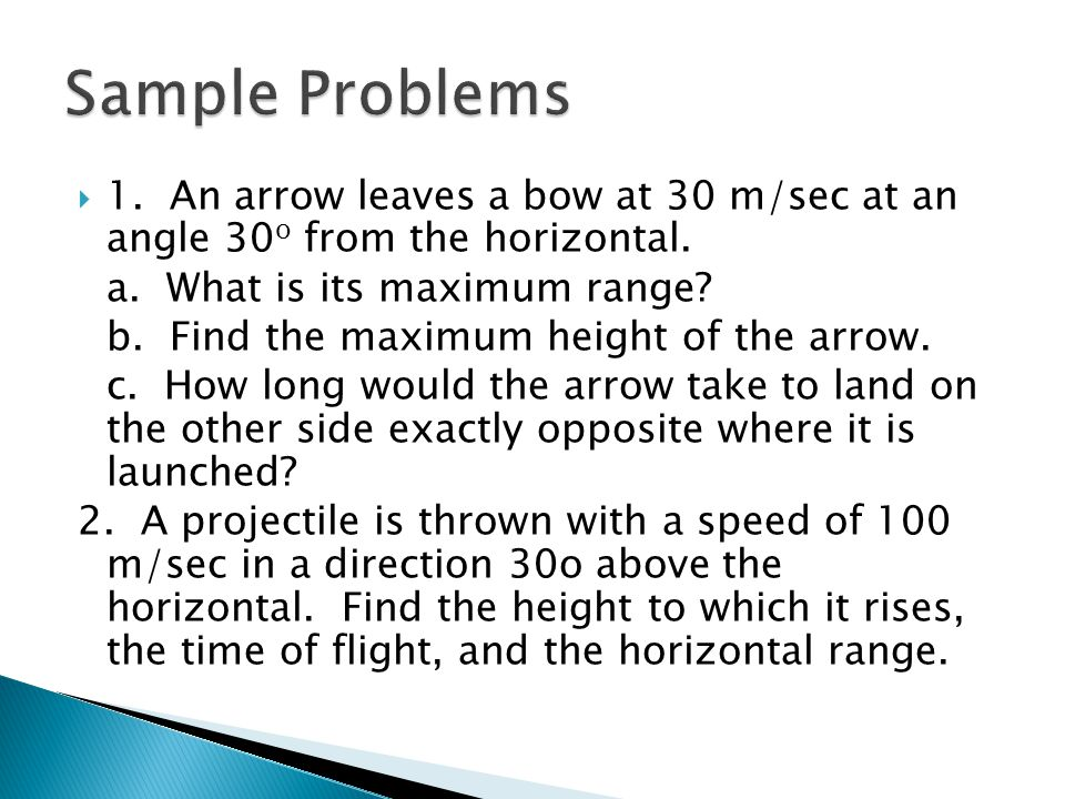 Sample Problems 1. An arrow leaves a bow at 30 m/sec at an angle 30o from the horizontal. a. What is its maximum range