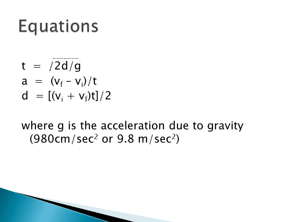 Equations _______ t = /2d/g a = (vf – vi)/t d = [(vi + vf)t]/2 where g is the acceleration due to gravity (980cm/sec2 or 9.8 m/sec2)