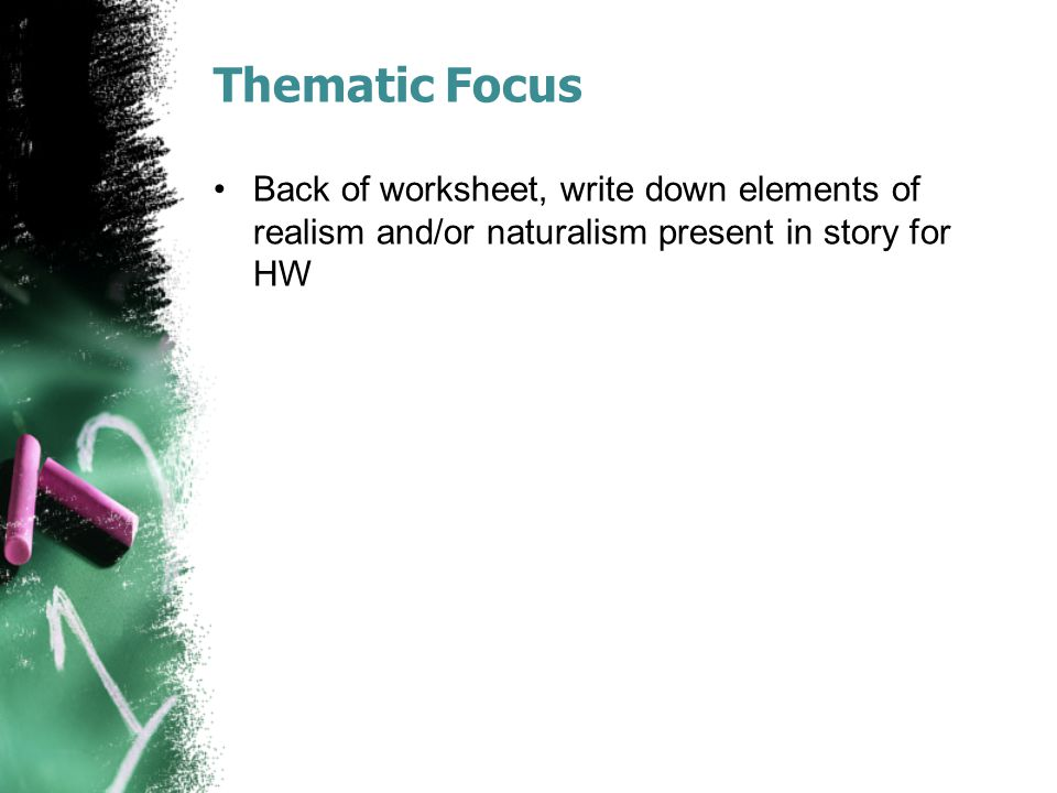 Thematic Focus Back of worksheet, write down elements of realism and/or naturalism present in story for HW.