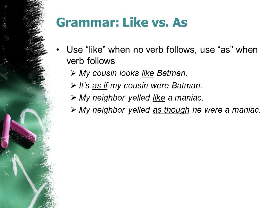 Grammar: Like vs. As Use like when no verb follows, use as when verb follows. My cousin looks like Batman.