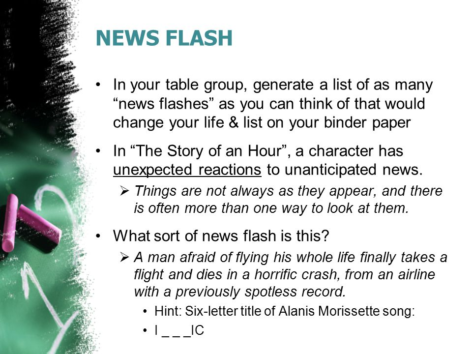 NEWS FLASH In your table group, generate a list of as many news flashes as you can think of that would change your life & list on your binder paper.