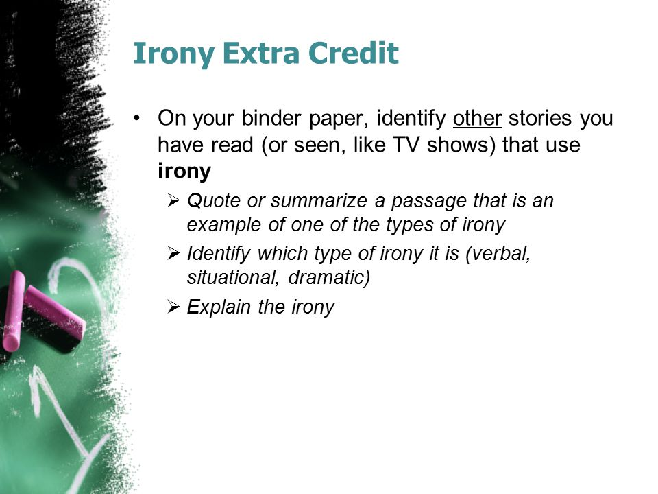 Irony Extra Credit On your binder paper, identify other stories you have read (or seen, like TV shows) that use irony.