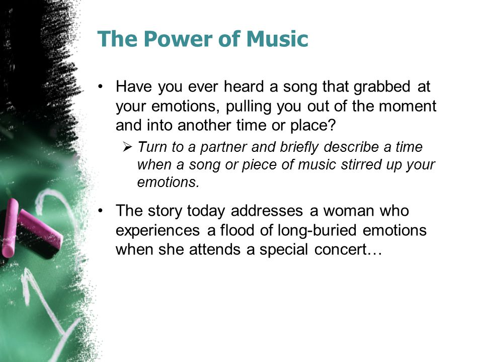 The Power of Music Have you ever heard a song that grabbed at your emotions, pulling you out of the moment and into another time or place