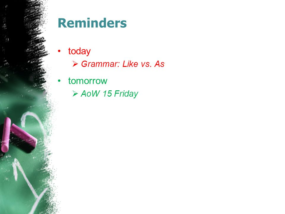 Reminders today Grammar: Like vs. As tomorrow AoW 15 Friday
