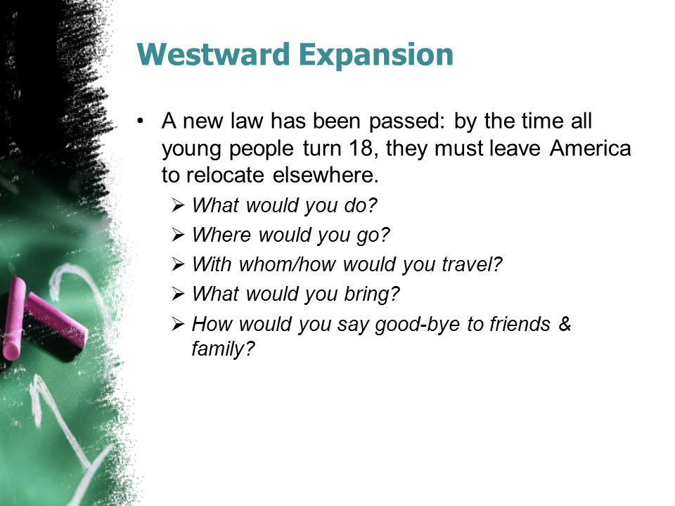 Westward Expansion A new law has been passed: by the time all young people turn 18, they must leave America to relocate elsewhere.