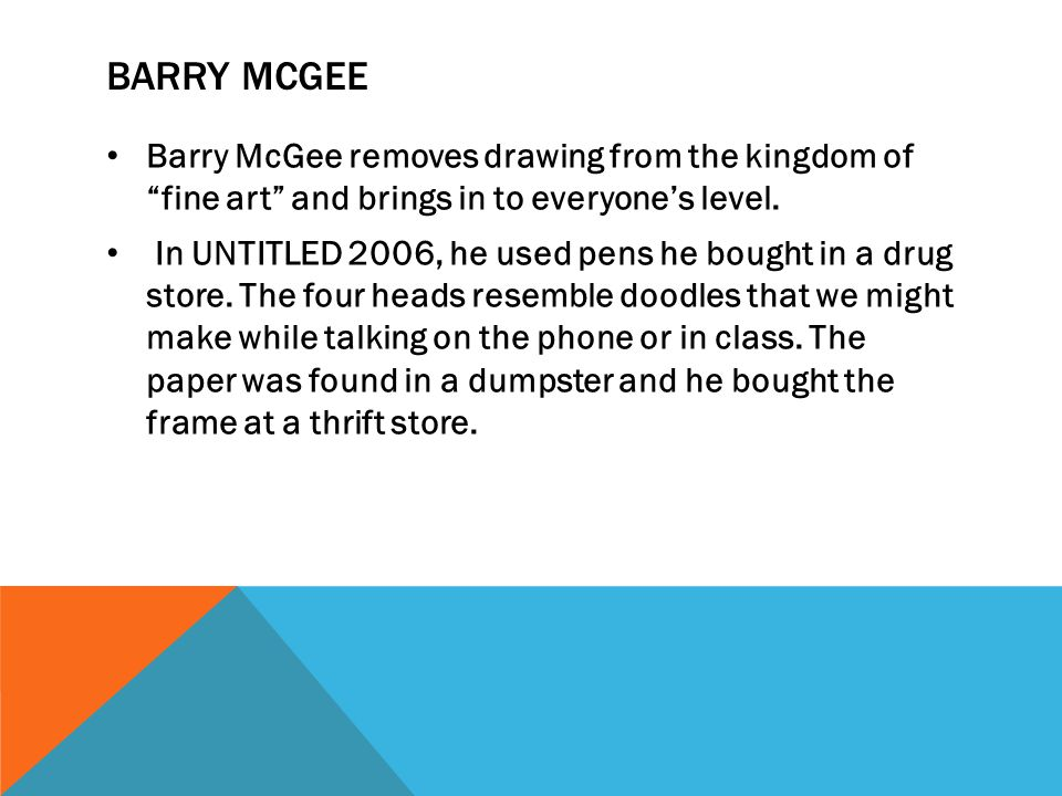 BARRY MCGEE Barry McGee removes drawing from the kingdom of fine art and brings in to everyone's level.