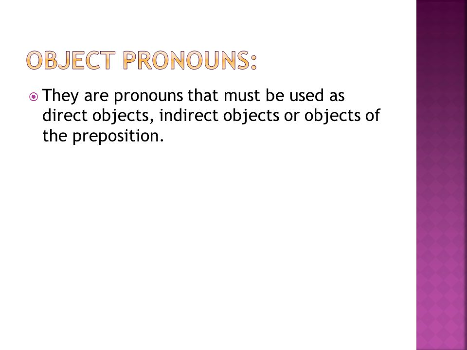 Object Pronouns: They are pronouns that must be used as direct objects, indirect objects or objects of the preposition.