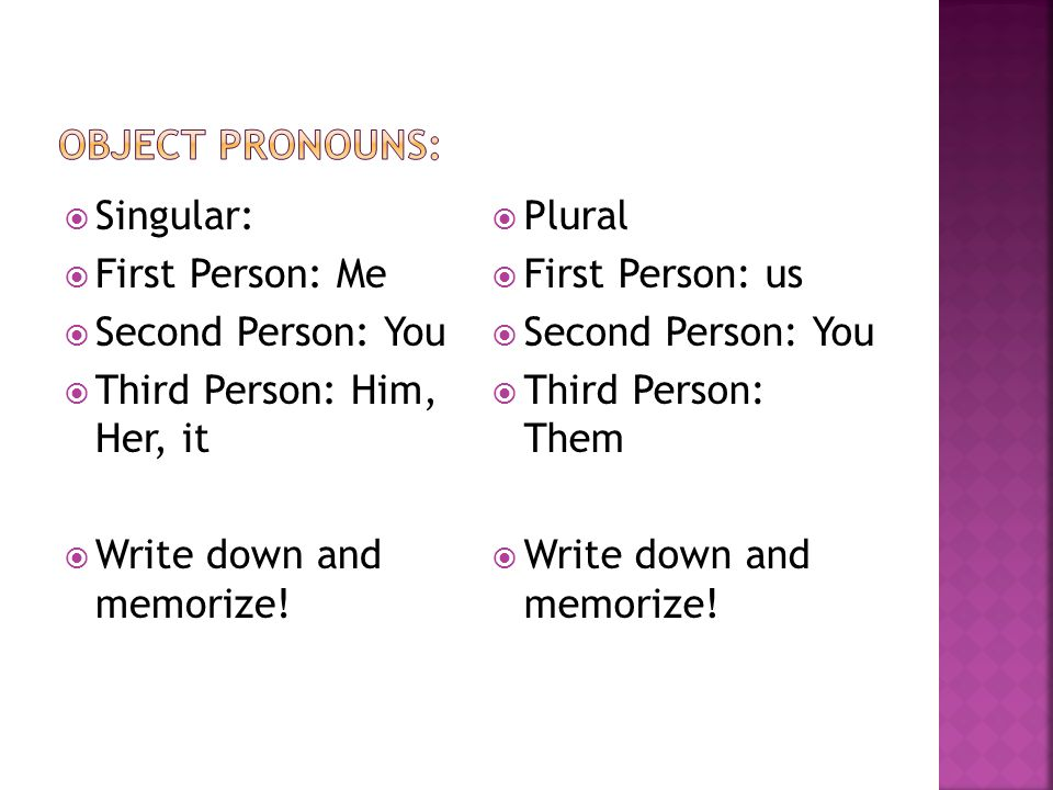 Object Pronouns: Singular: First Person: Me. Second Person: You. Third Person: Him, Her, it. Write down and memorize!