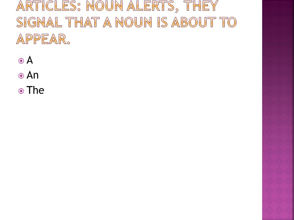 Articles: Noun alerts, they signal that a noun is about to appear.