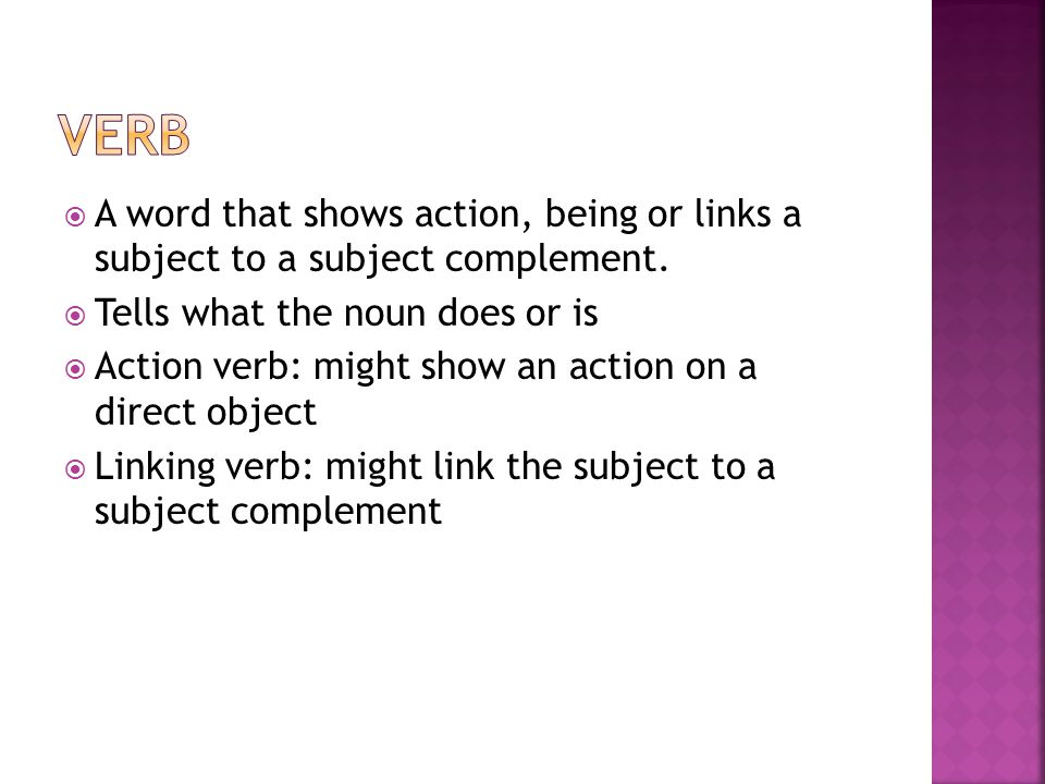 Verb A word that shows action, being or links a subject to a subject complement. Tells what the noun does or is.
