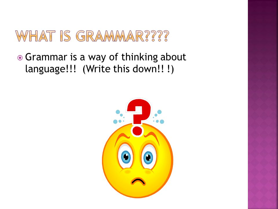 What is grammar Grammar is a way of thinking about language!!! (Write this down!! !)