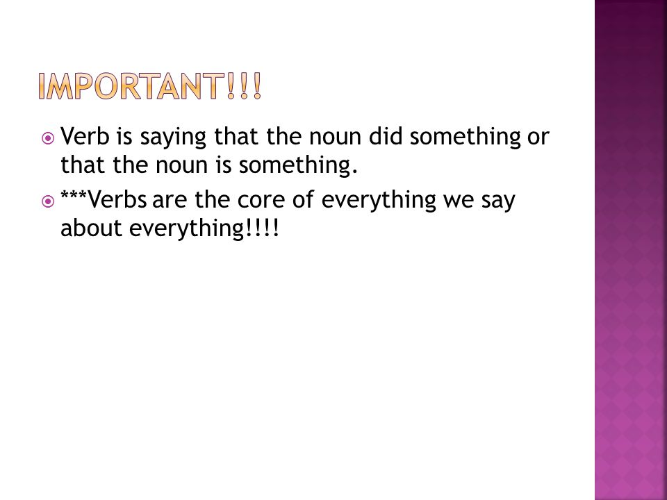 Important!!! Verb is saying that the noun did something or that the noun is something.