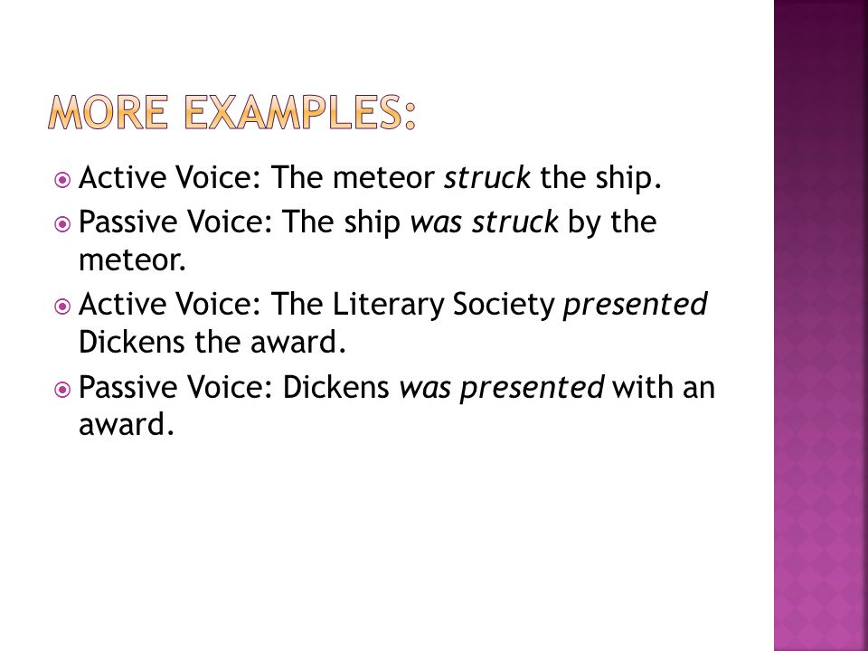 More Examples: Active Voice: The meteor struck the ship.