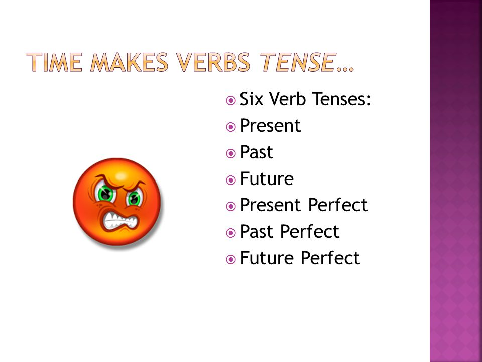 Time makes verbs tense…