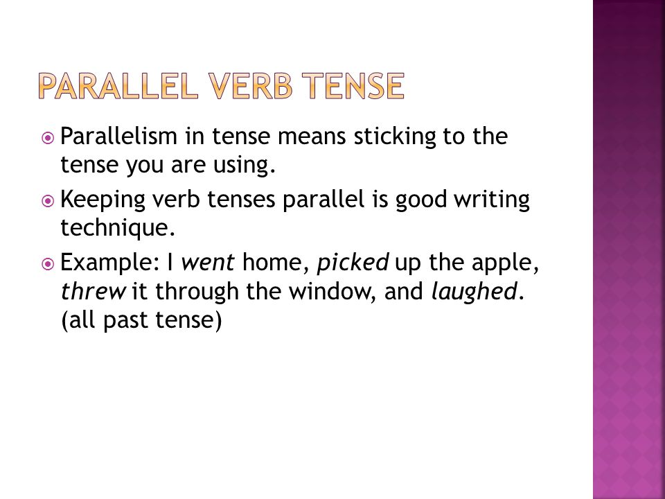 Parallel Verb Tense Parallelism in tense means sticking to the tense you are using. Keeping verb tenses parallel is good writing technique.
