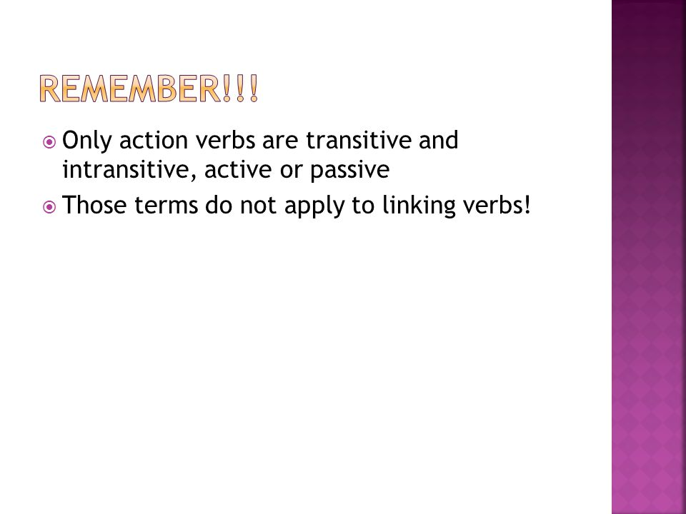 Remember!!. Only action verbs are transitive and intransitive, active or passive.