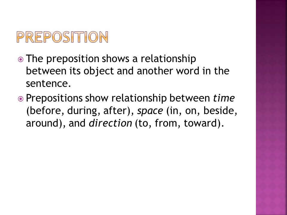 Preposition The preposition shows a relationship between its object and another word in the sentence.