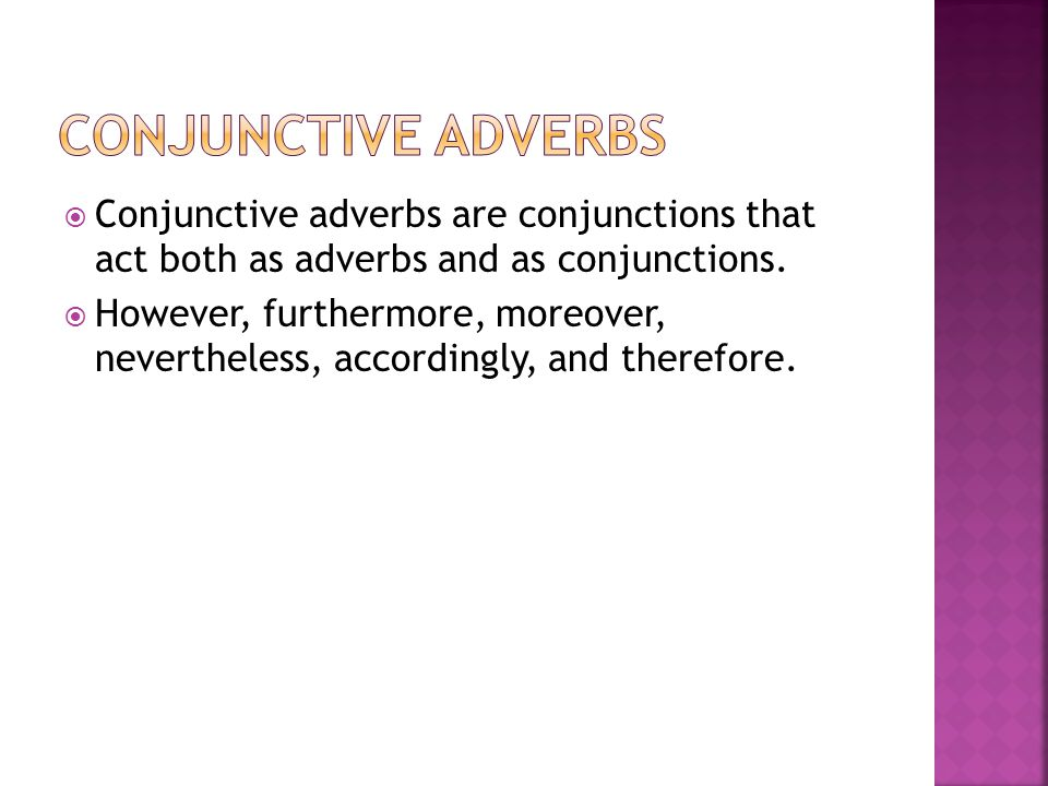 Conjunctive Adverbs Conjunctive adverbs are conjunctions that act both as adverbs and as conjunctions.