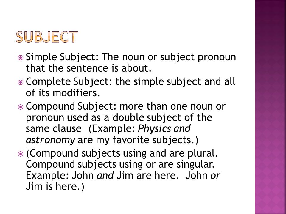 Subject Simple Subject: The noun or subject pronoun that the sentence is about. Complete Subject: the simple subject and all of its modifiers.