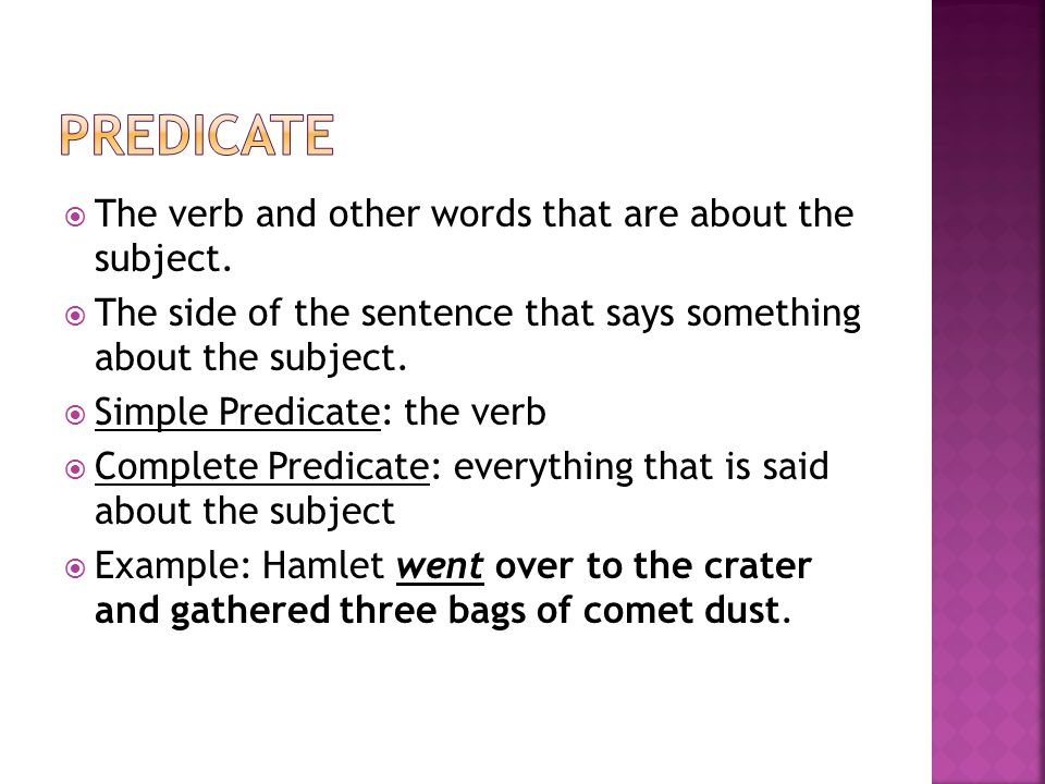 Predicate The verb and other words that are about the subject.