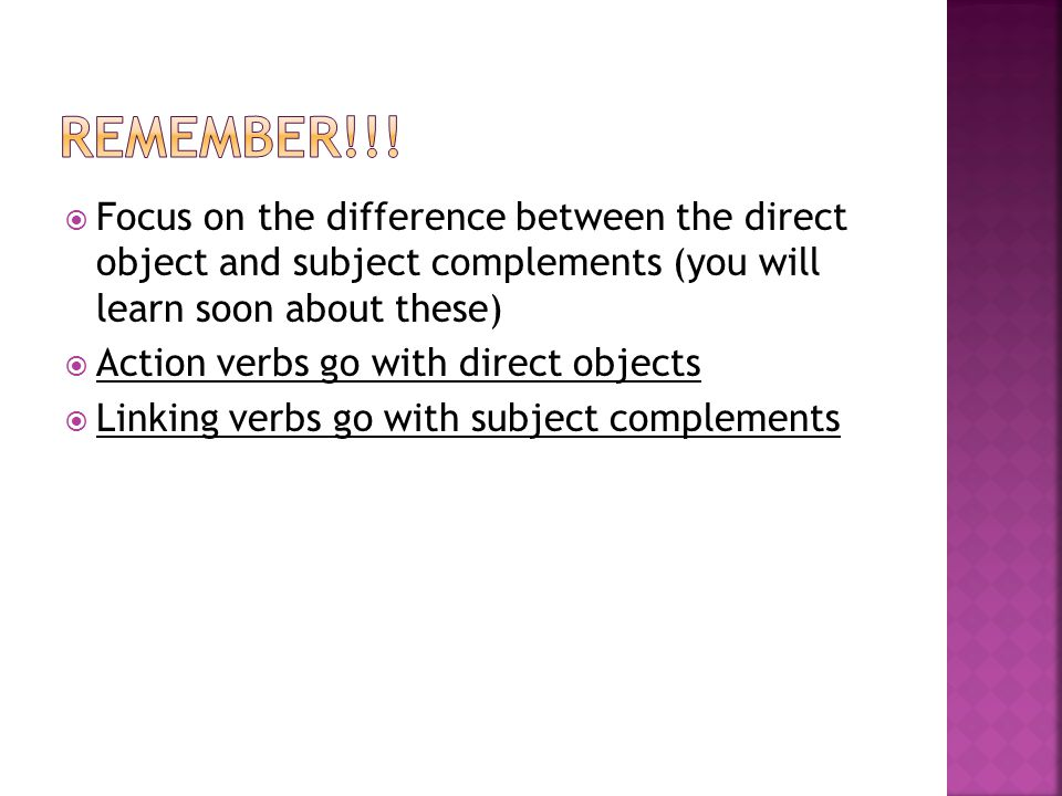 Remember!!! Focus on the difference between the direct object and subject complements (you will learn soon about these)