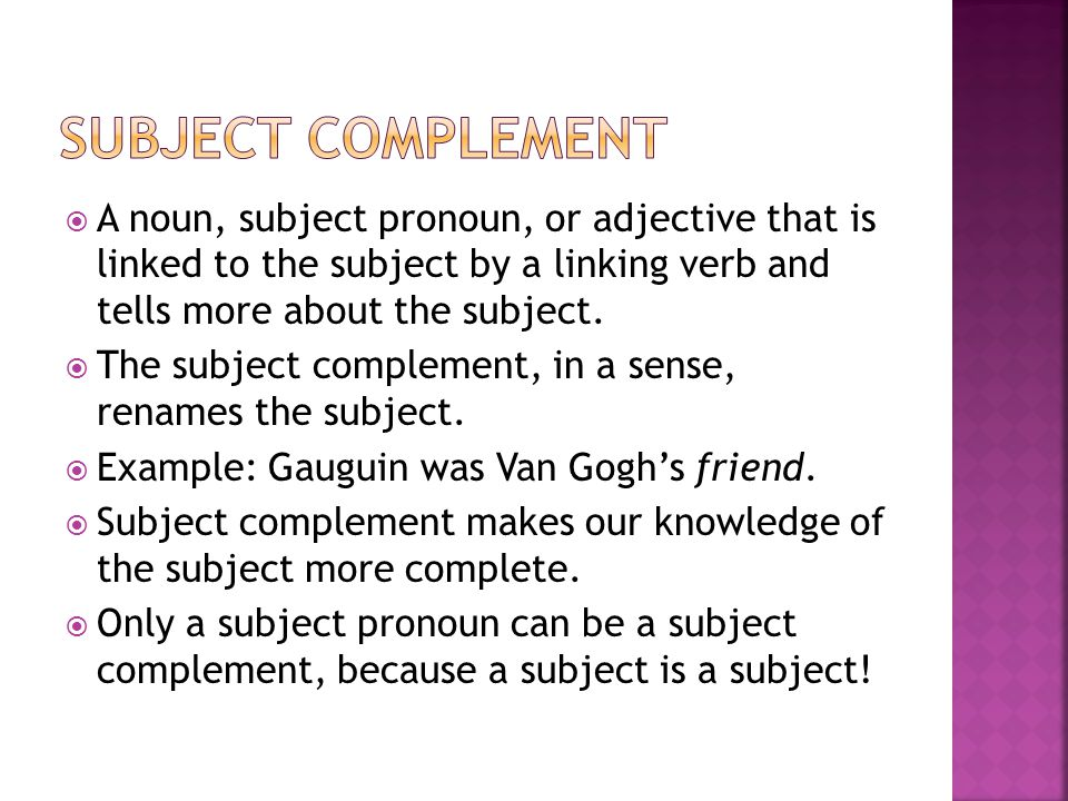 Subject Complement A noun, subject pronoun, or adjective that is linked to the subject by a linking verb and tells more about the subject.