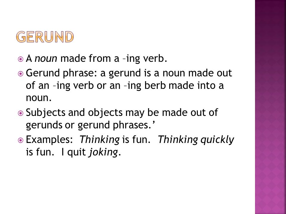 Gerund A noun made from a –ing verb.