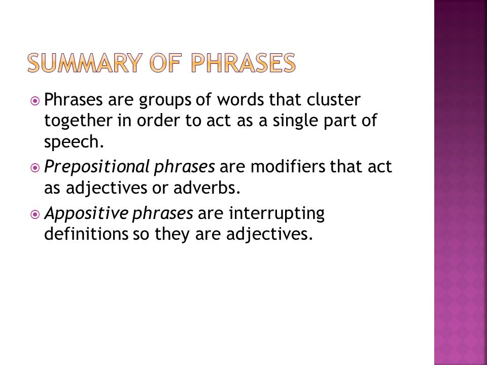 Summary of phrases Phrases are groups of words that cluster together in order to act as a single part of speech.