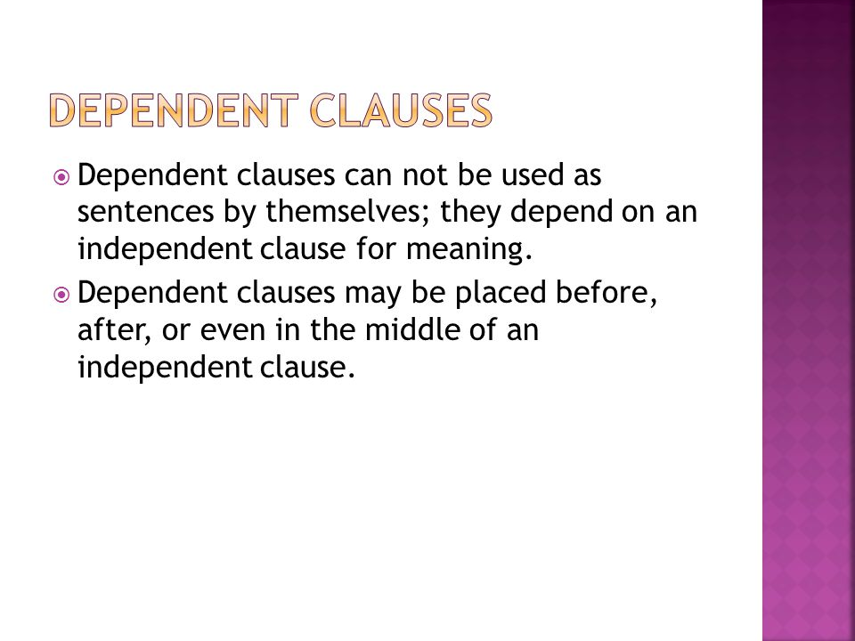 Dependent Clauses Dependent clauses can not be used as sentences by themselves; they depend on an independent clause for meaning.