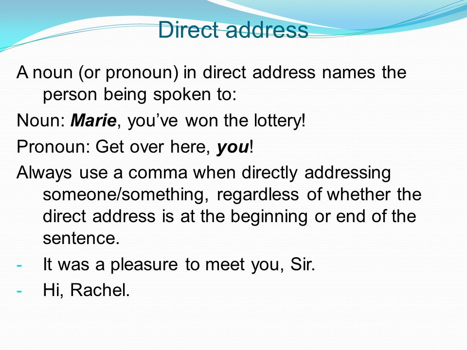 Direct address A noun (or pronoun) in direct address names the person being spoken to: Noun: Marie, you've won the lottery!