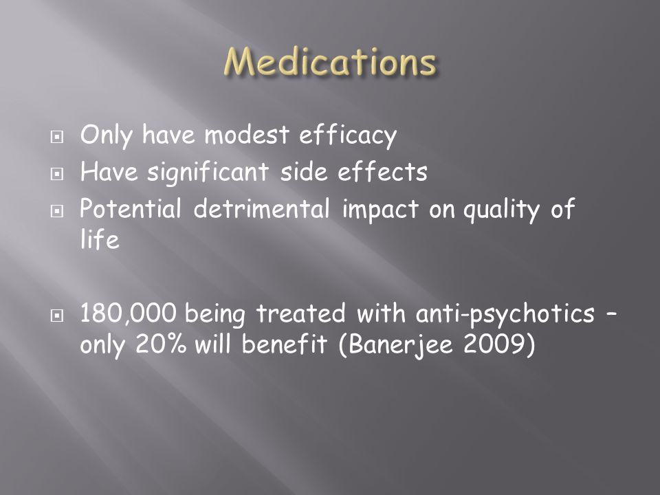 Medications Only have modest efficacy Have significant side effects