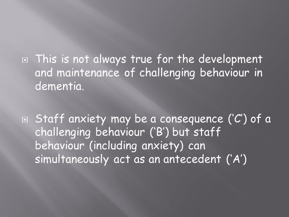 This is not always true for the development and maintenance of challenging behaviour in dementia.
