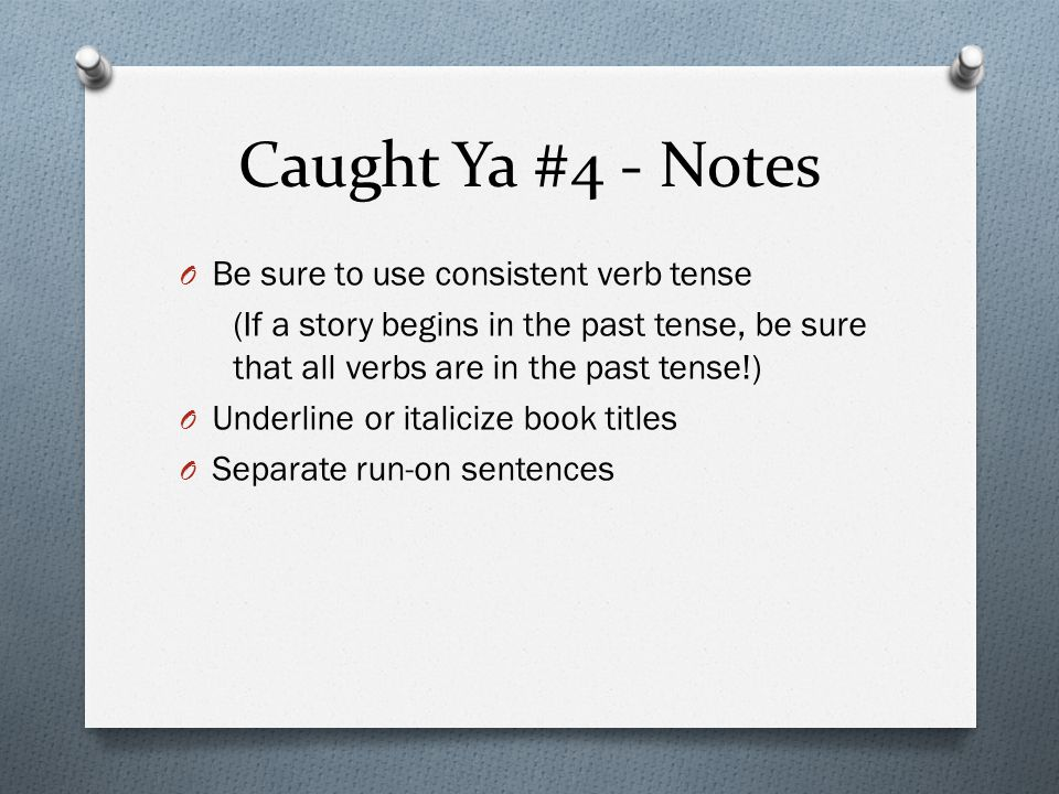 Caught Ya #4 - Notes Be sure to use consistent verb tense