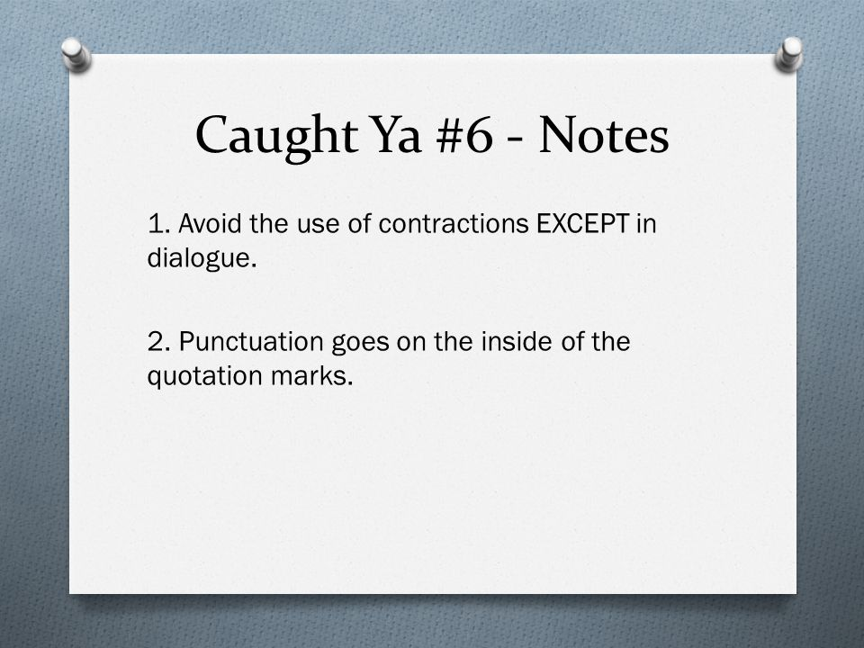 Caught Ya #6 - Notes 1. Avoid the use of contractions EXCEPT in dialogue.