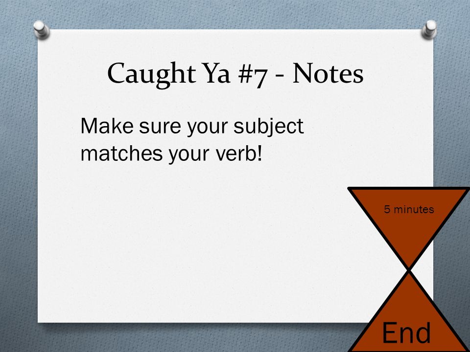 End Caught Ya #7 - Notes Make sure your subject matches your verb!