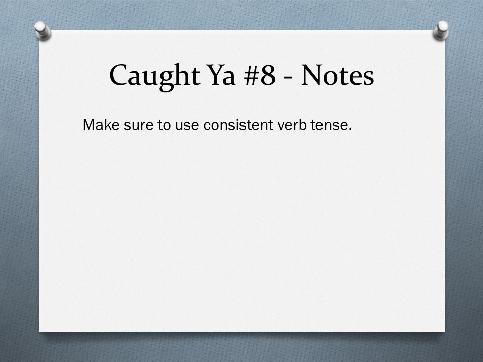 Caught Ya #8 - Notes Make sure to use consistent verb tense.