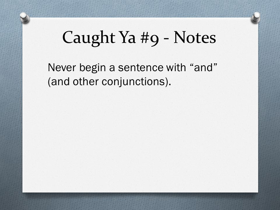 Caught Ya #9 - Notes Never begin a sentence with and (and other conjunctions).