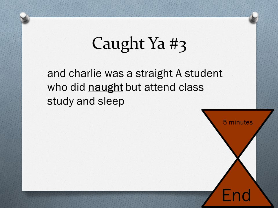 Caught Ya #3 and charlie was a straight A student who did naught but attend class study and sleep. 5 minutes.